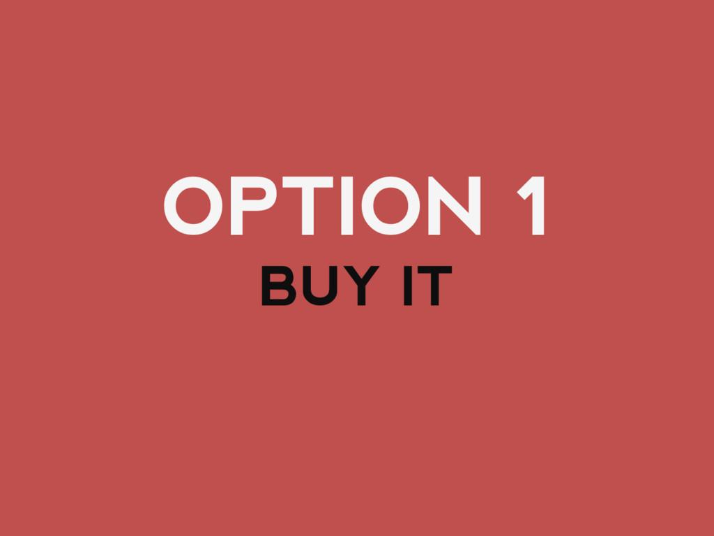 OPTION 1 BUY IT