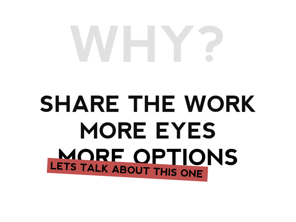 WHY? SHARE THE WORK MORE EYES MORE OPTIONS
