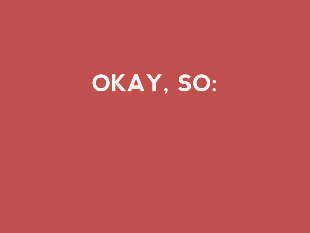 OKAY, SO: