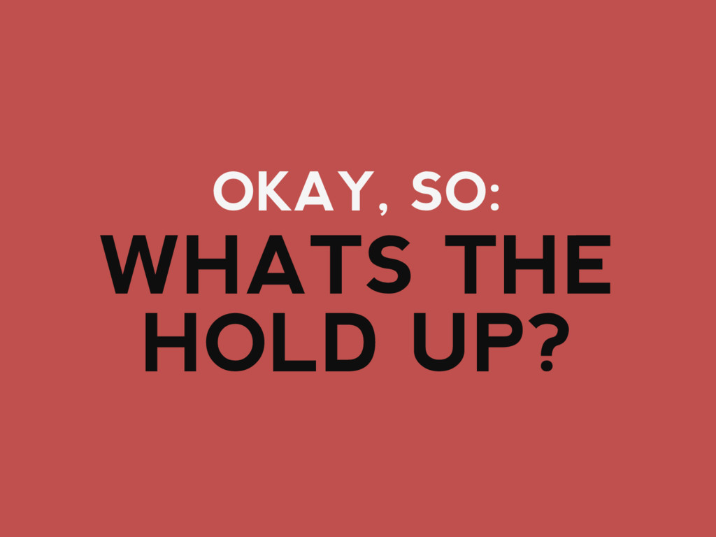 OKAY, SO: WHATS THE HOLD UP?