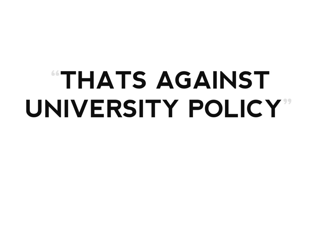 """""""THATS AGAINST UNIVERSITY POLICY"""""""