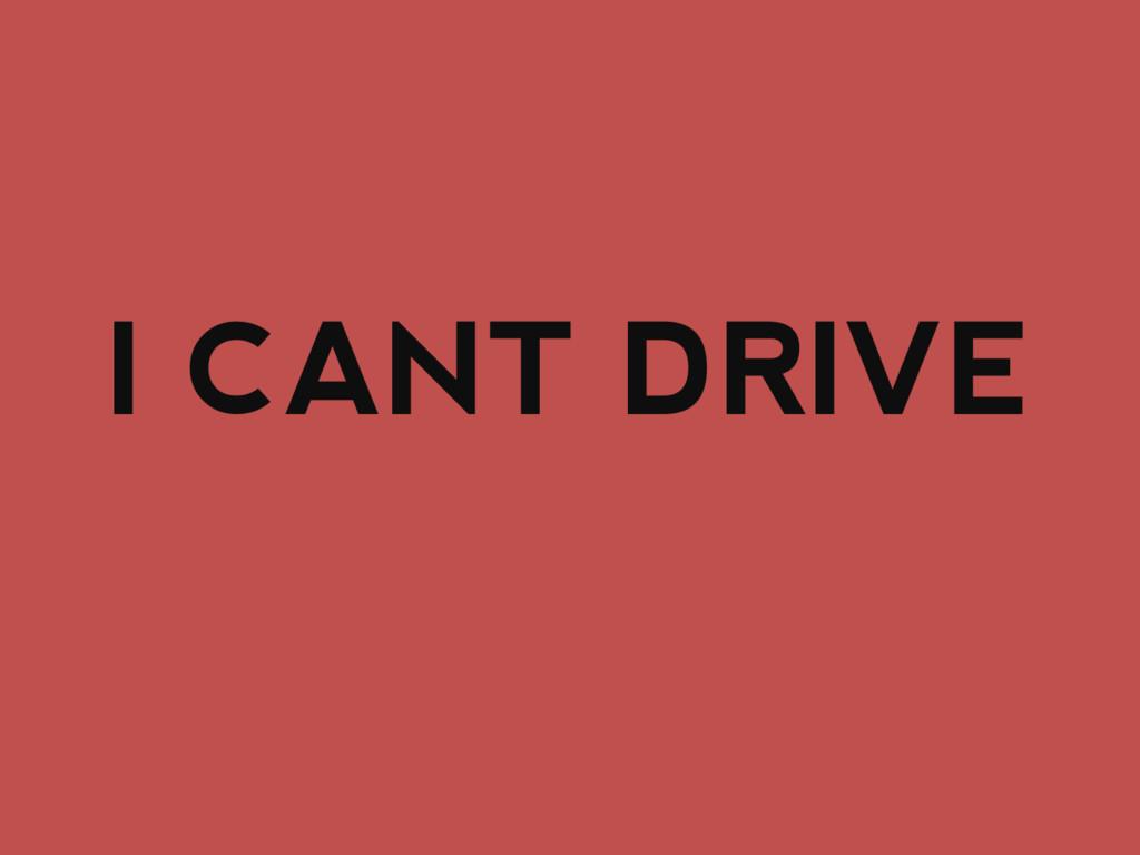 I CANT DRIVE