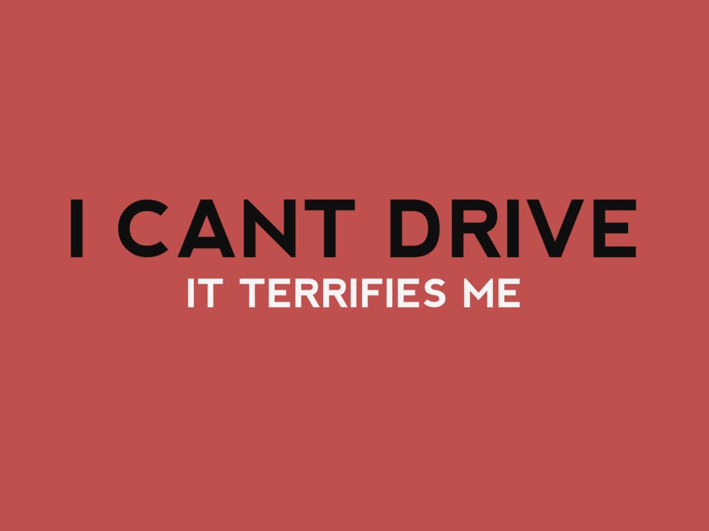 IT TERRIFIES ME I CANT DRIVE