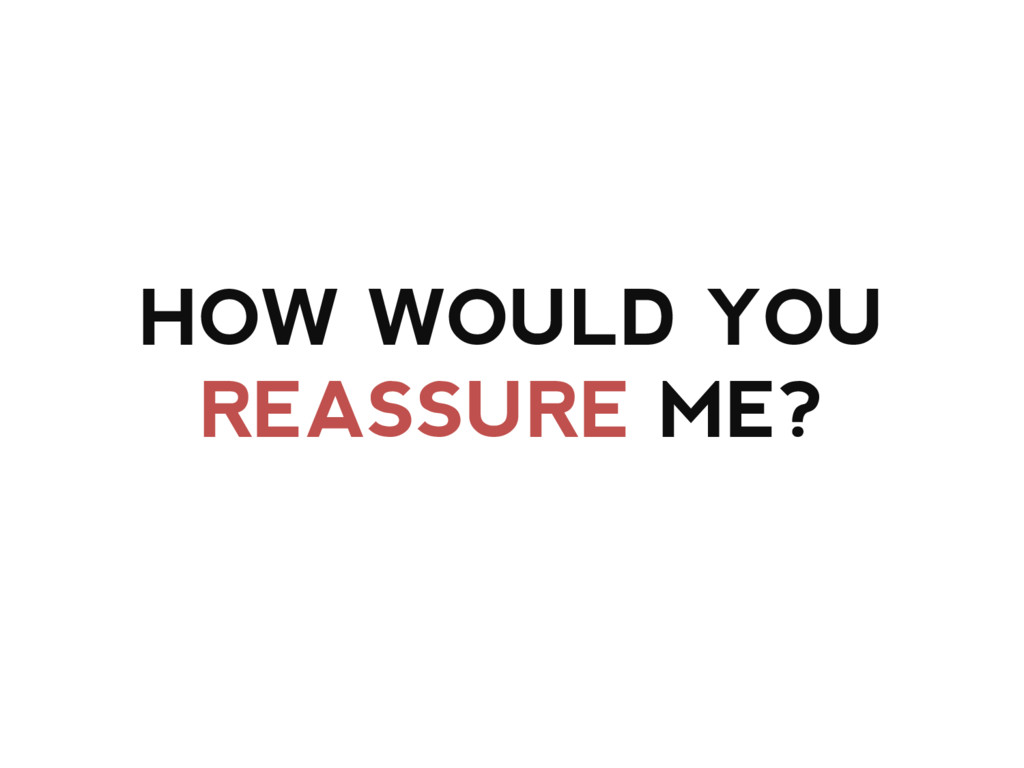 HOW WOULD YOU REASSURE ME?