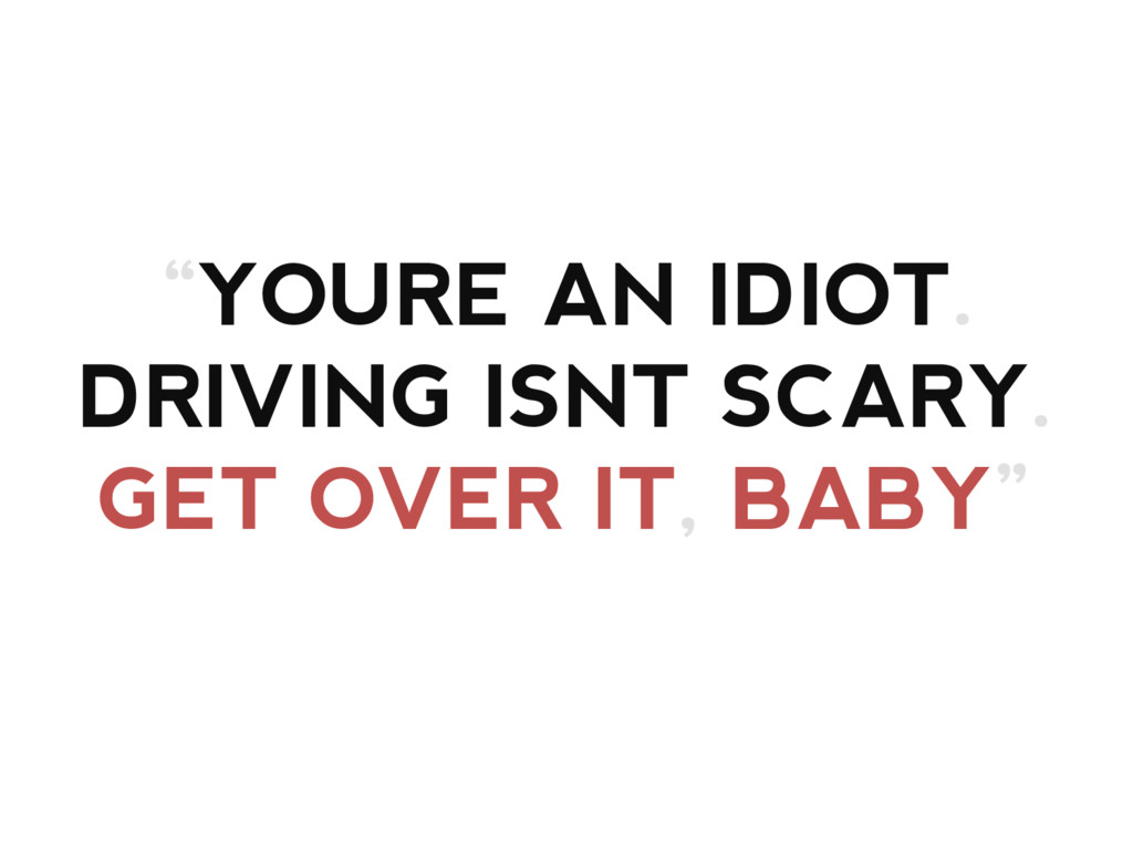 """""""YOURE AN IDIOT. DRIVING ISNT SCARY. GET OVER I..."""