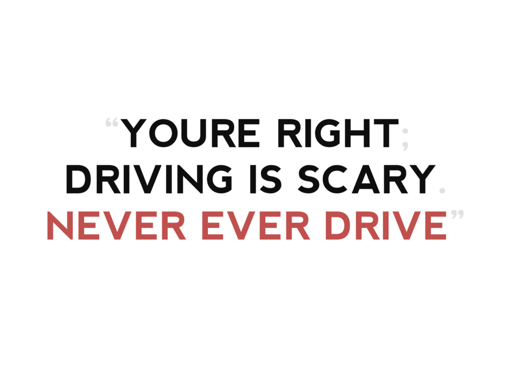 """""""YOURE RIGHT; DRIVING IS SCARY. NEVER EVER DRIV..."""