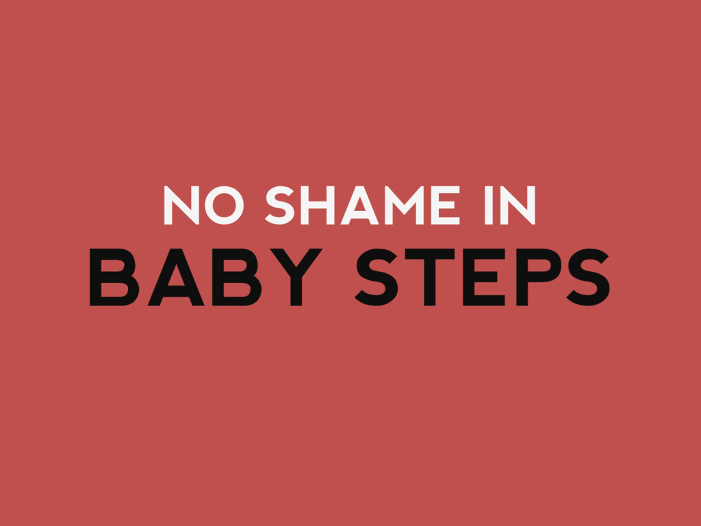 NO SHAME IN BABY STEPS
