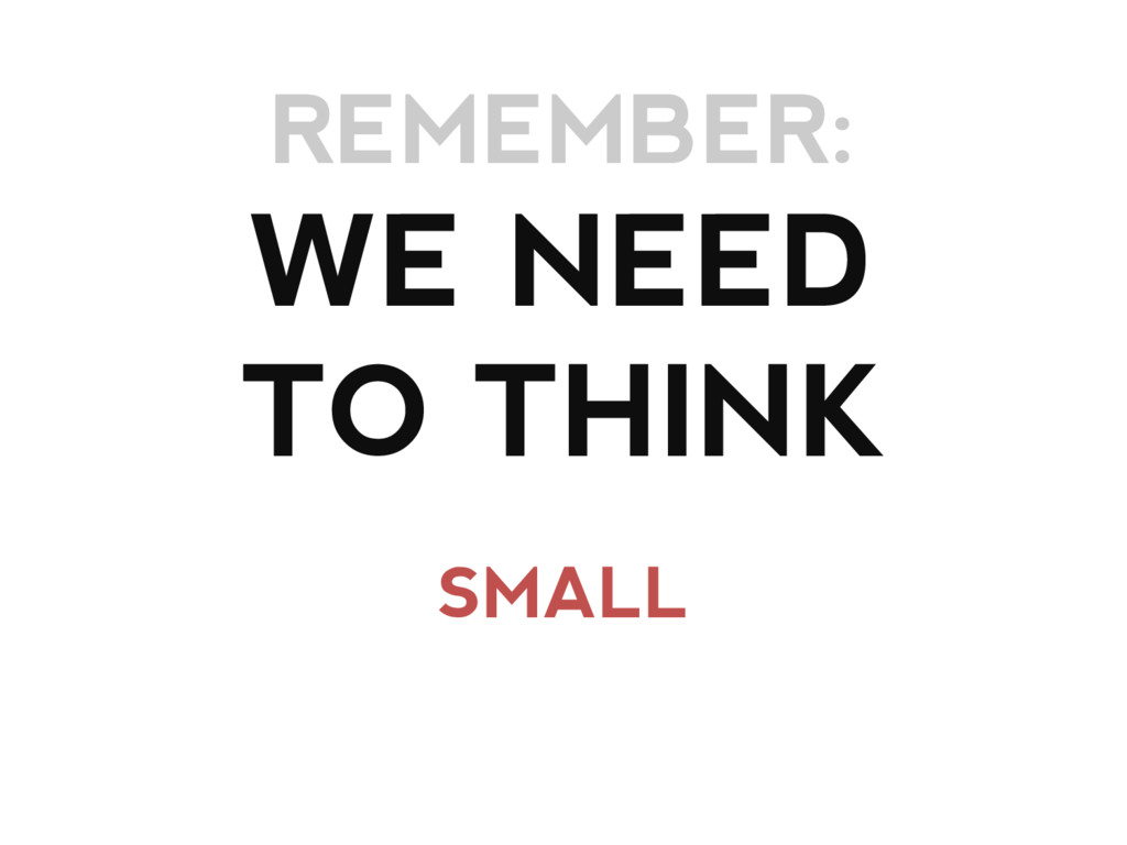 WE NEED TO THINK SMALL REMEMBER: