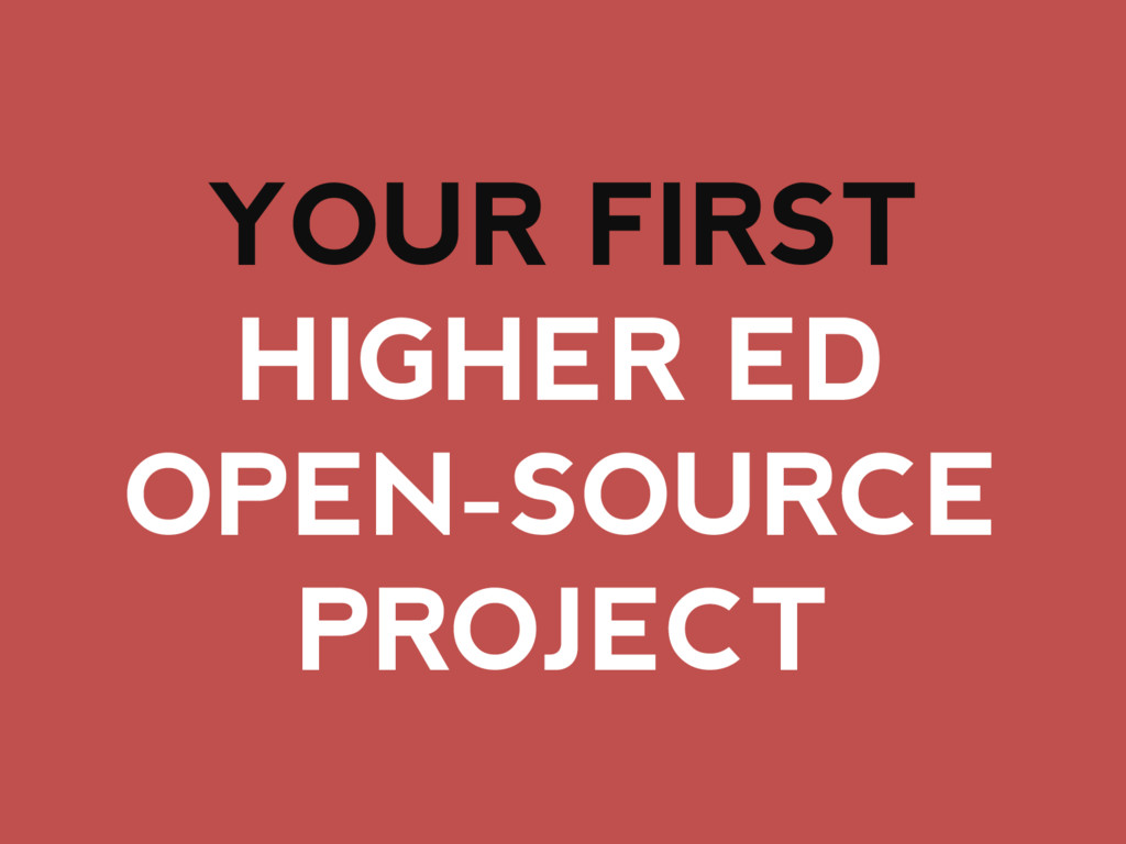 YOUR FIRST HIGHER ED OPEN-SOURCE PROJECT