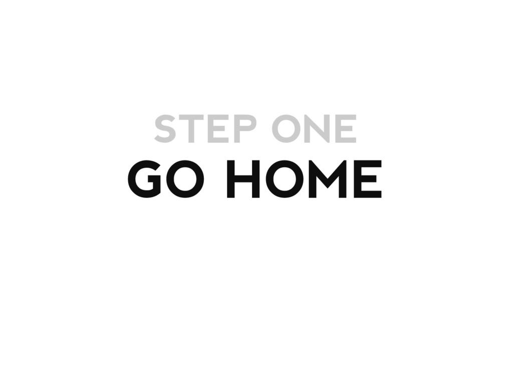 STEP ONE GO HOME