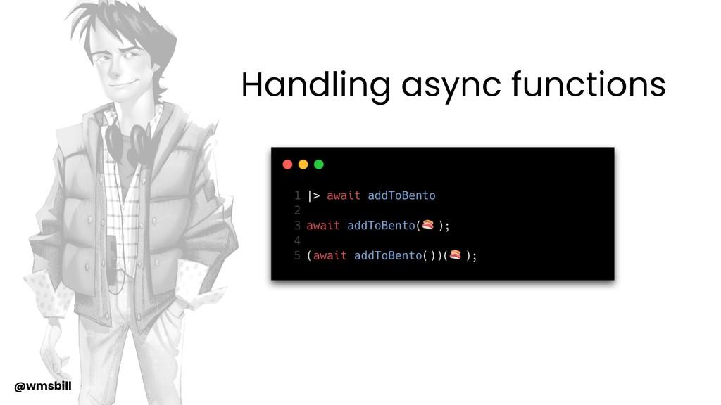 @wmsbill Handling async functions