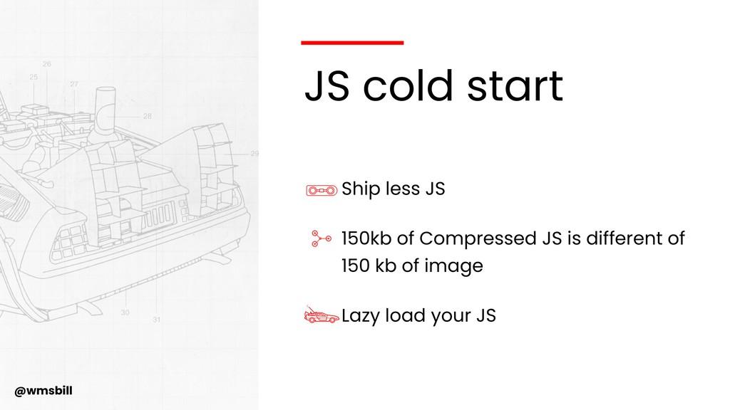 @wmsbill JS cold start Ship less JS 150kb of Co...