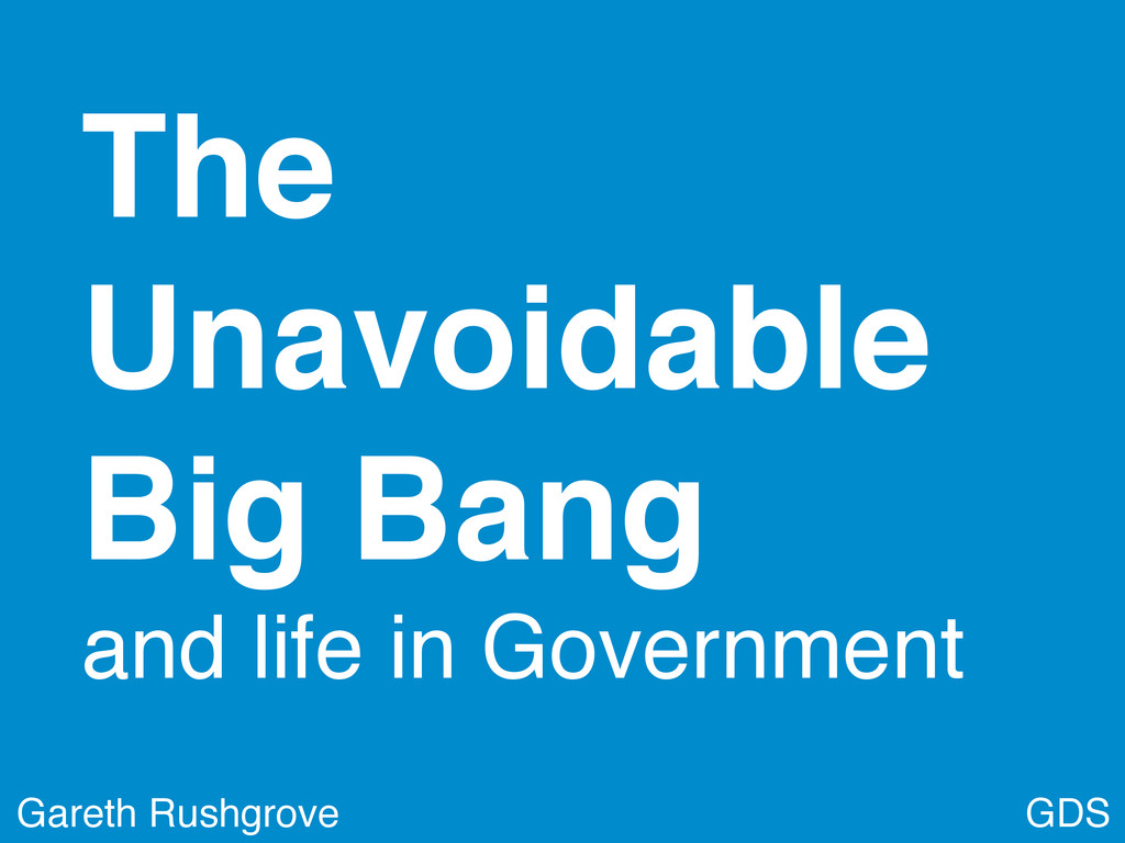 GDS Gareth Rushgrove The Unavoidable Big Bang a...