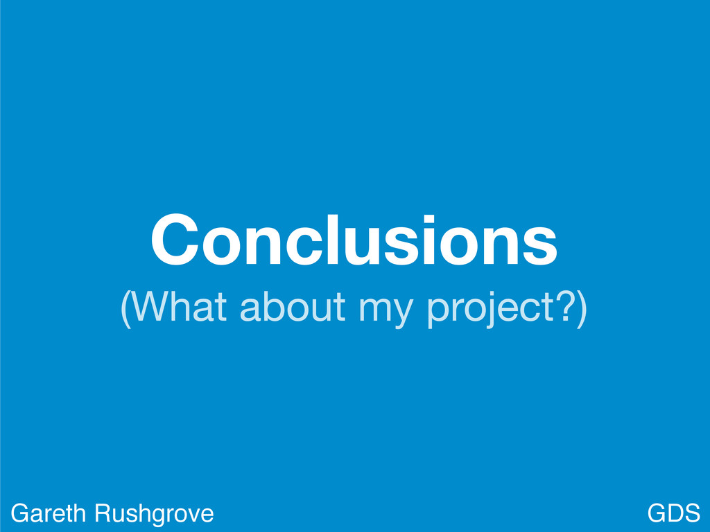 Conclusions (What about my project?) GDS Gareth...