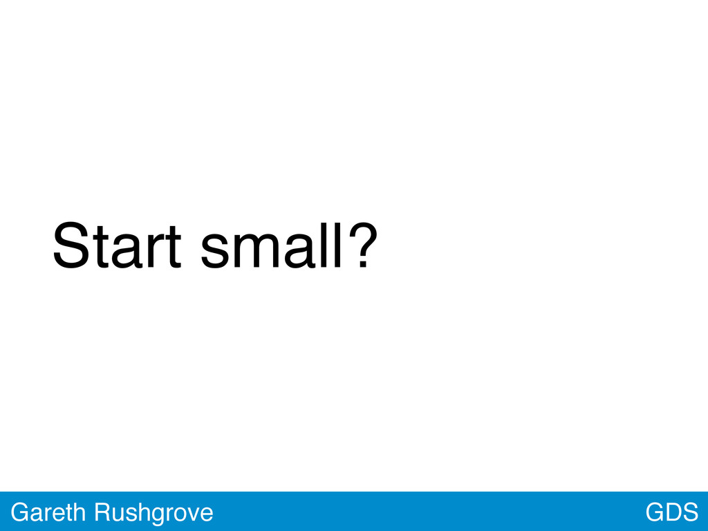 GDS Gareth Rushgrove Start small?