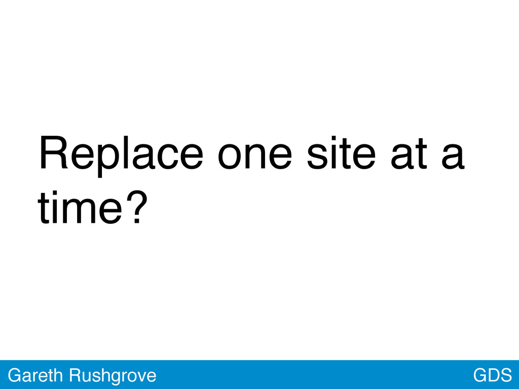 GDS Gareth Rushgrove Replace one site at a time?