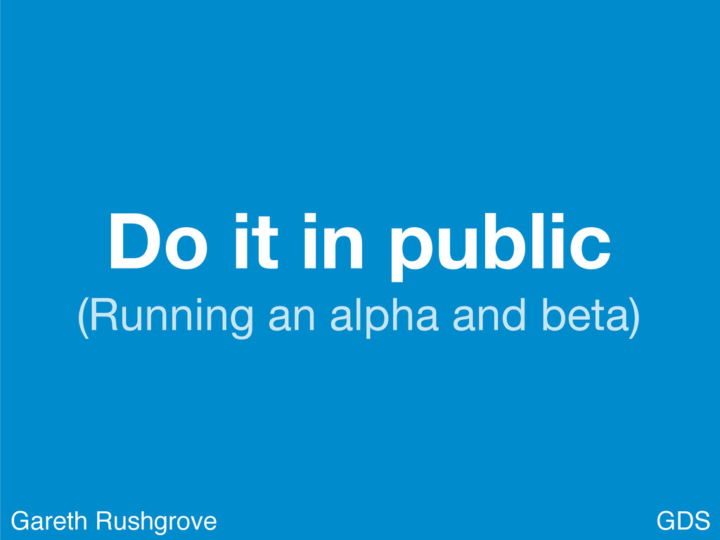 Do it in public (Running an alpha and beta) GDS...