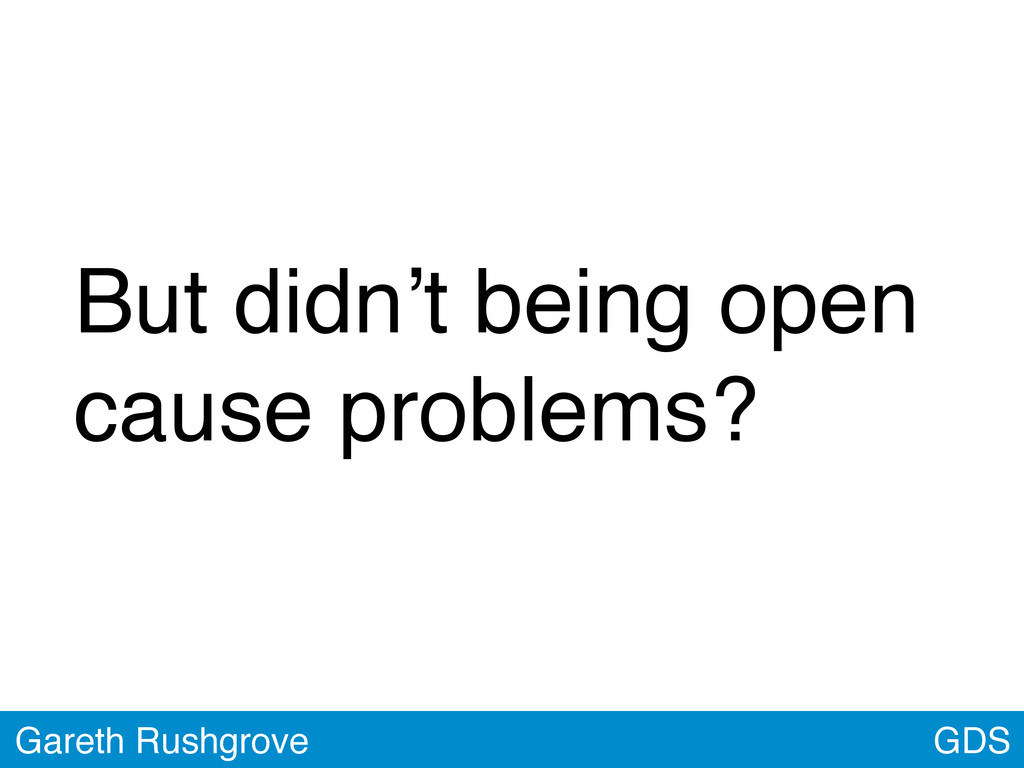 GDS Gareth Rushgrove But didn't being open caus...