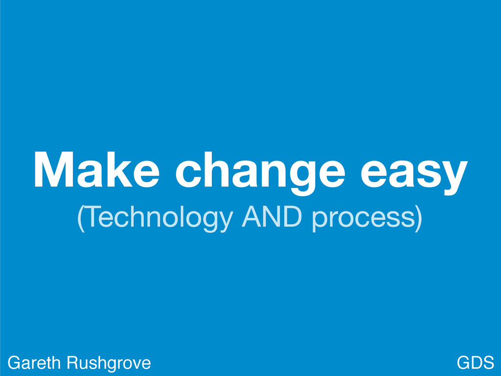 Make change easy (Technology AND process) GDS G...