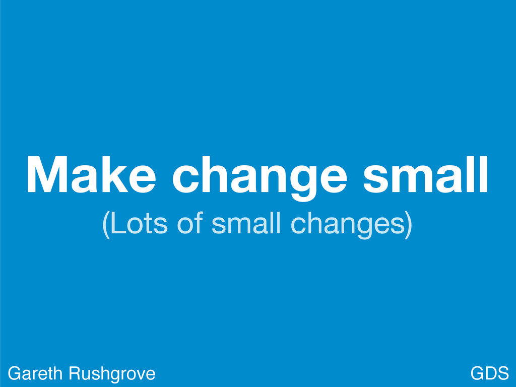 Make change small (Lots of small changes) GDS G...