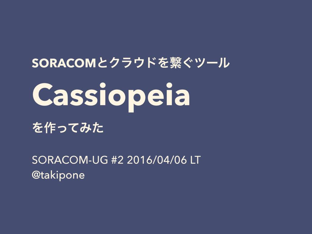 SORACOMͱΫϥυΛܨ͙πʔϧ Cassiopeia Λ࡞ͬͯΈͨ SORACOM-UG...