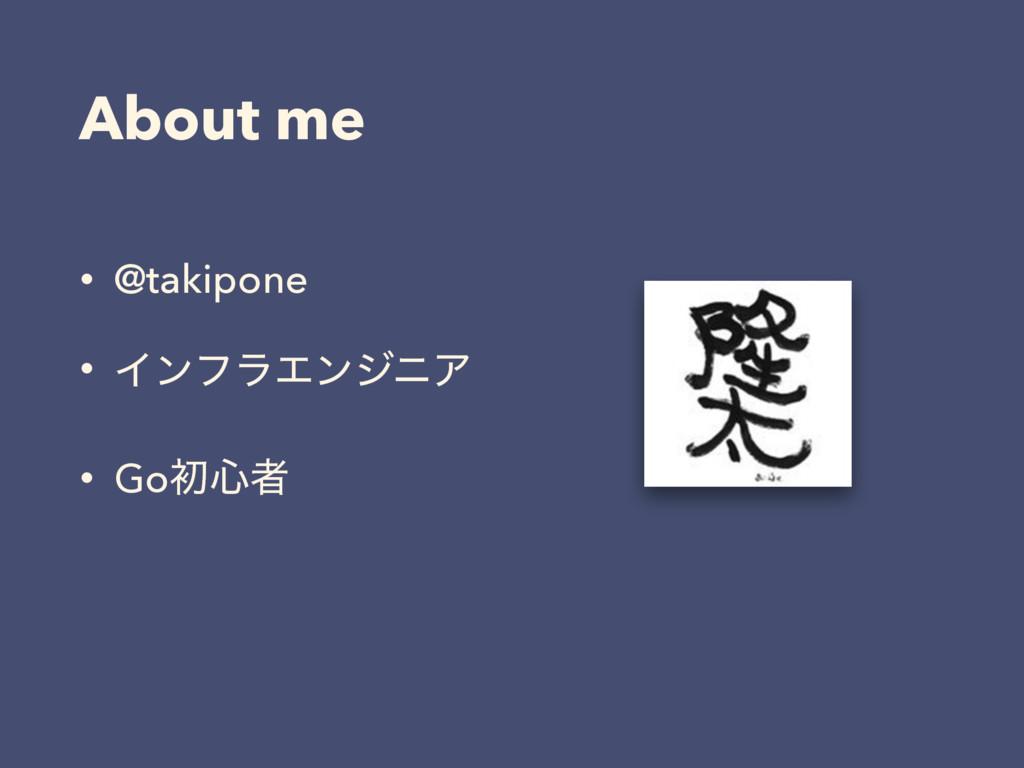 About me • @takipone • ΠϯϑϥΤϯδχΞ • Goॳ৺ऀ