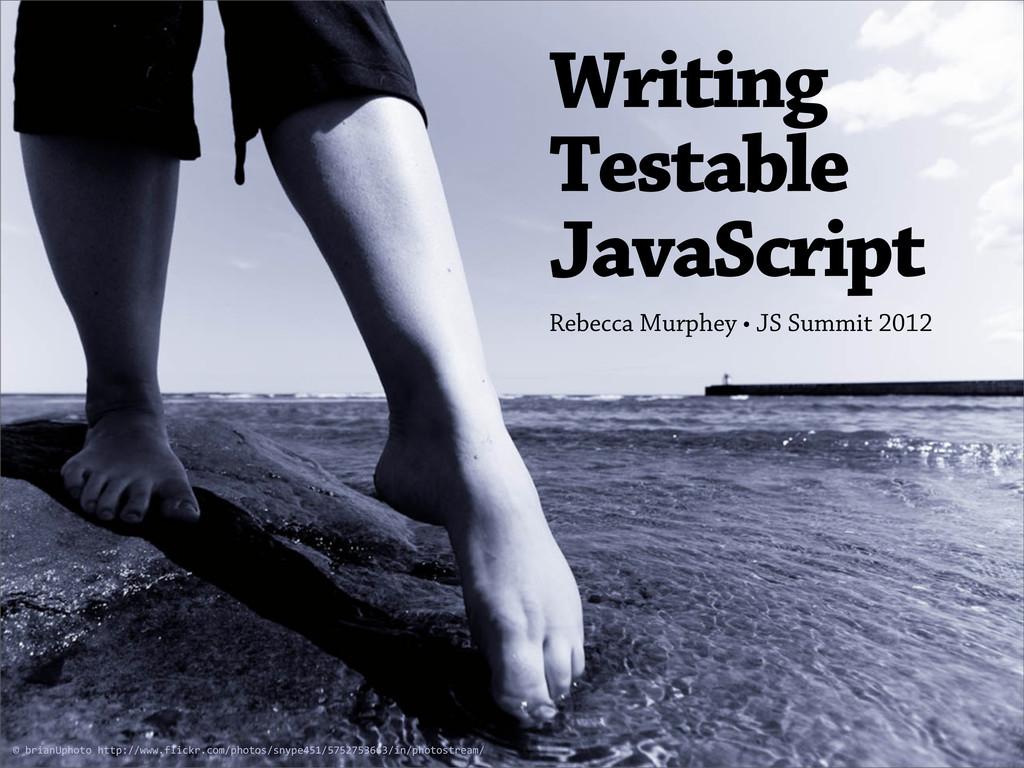 Writing Testable JavaScript Rebecca Murphey • J...