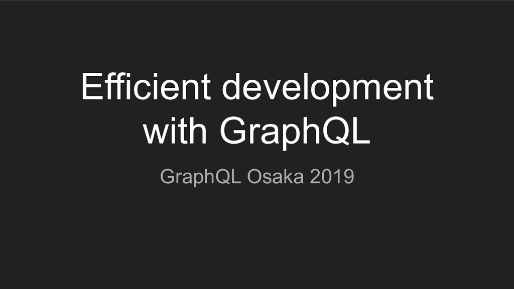 Efficient development with GraphQL GraphQL Osak...