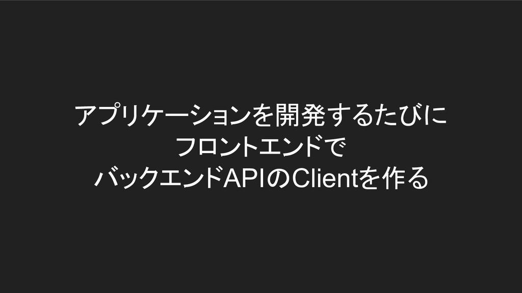 アプリケーションを開発するたびに フロントエンドで バックエンドAPIのClientを作る