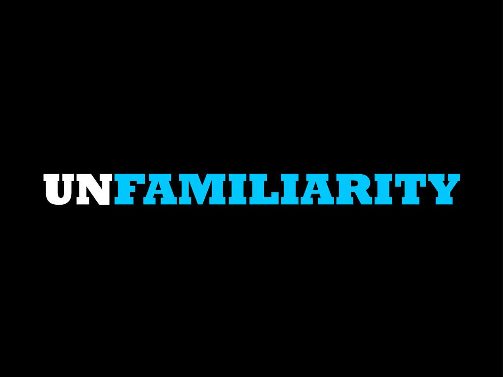 UNFAMILIARITY