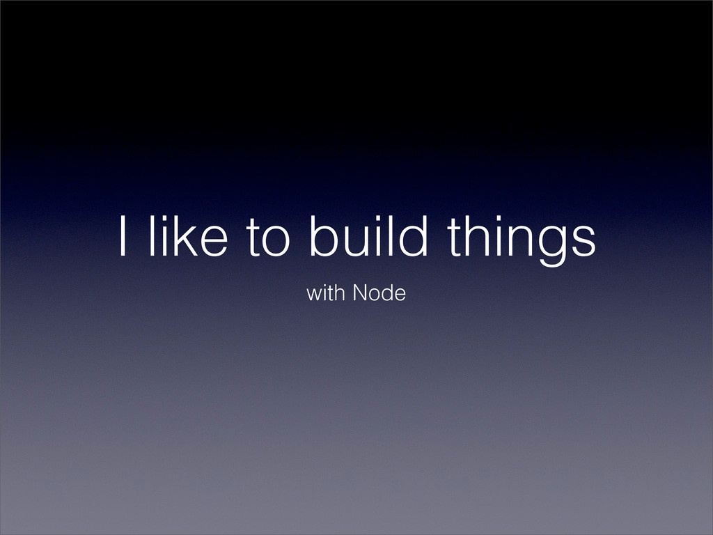 I like to build things with Node