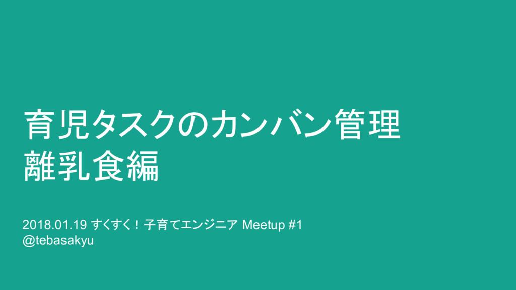 育児タスクのカンバン管理 離乳食編 2018.01.19 すくすく!子育てエンジニア Meet...