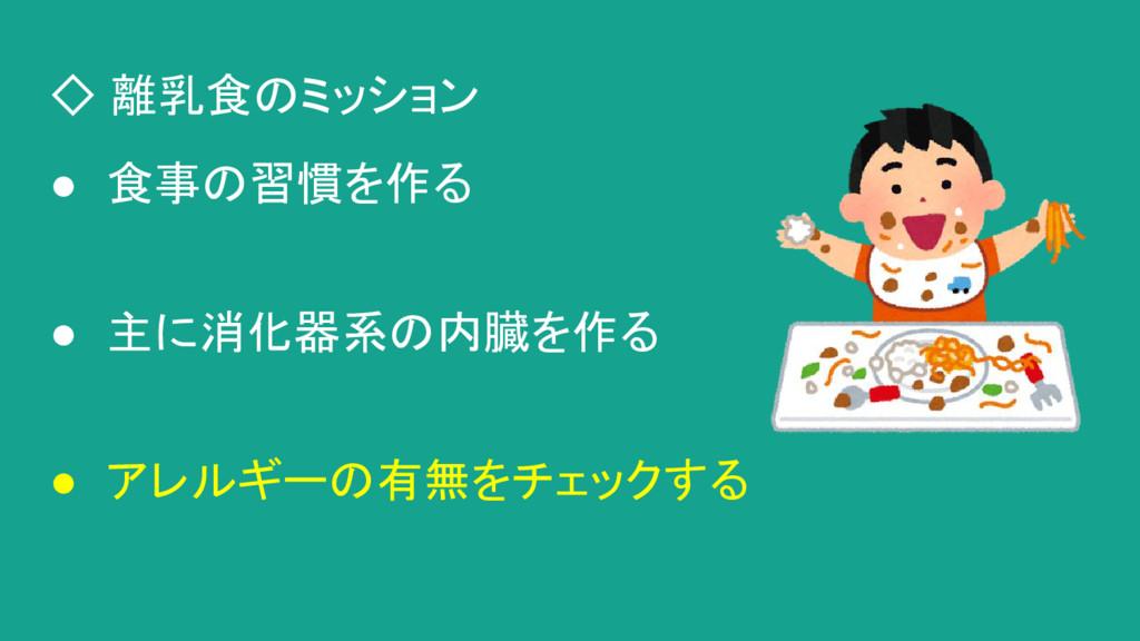◇ 離乳食のミッション ● 食事の習慣を作る ● 主に消化器系の内臓を作る ● アレルギーの有...
