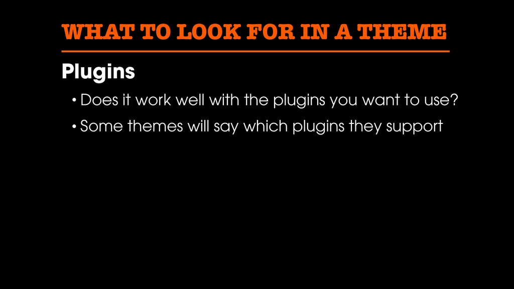 WHAT TO LOOK FOR IN A THEME Plugins • Does it w...