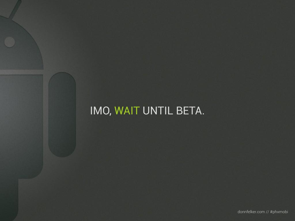 Text donnfelker.com // #phxmobi IMO, WAIT UNTIL...
