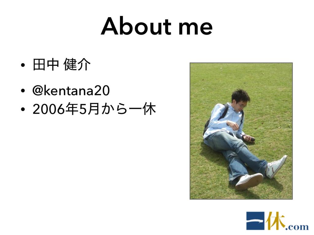 About me • ాத ݈հ • @kentana20 • 20065݄͔ΒҰٳ