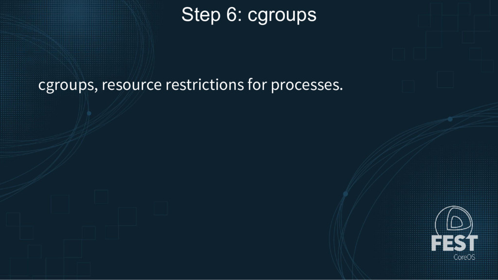 Step 6: cgroups cgroups, resource restrictions ...