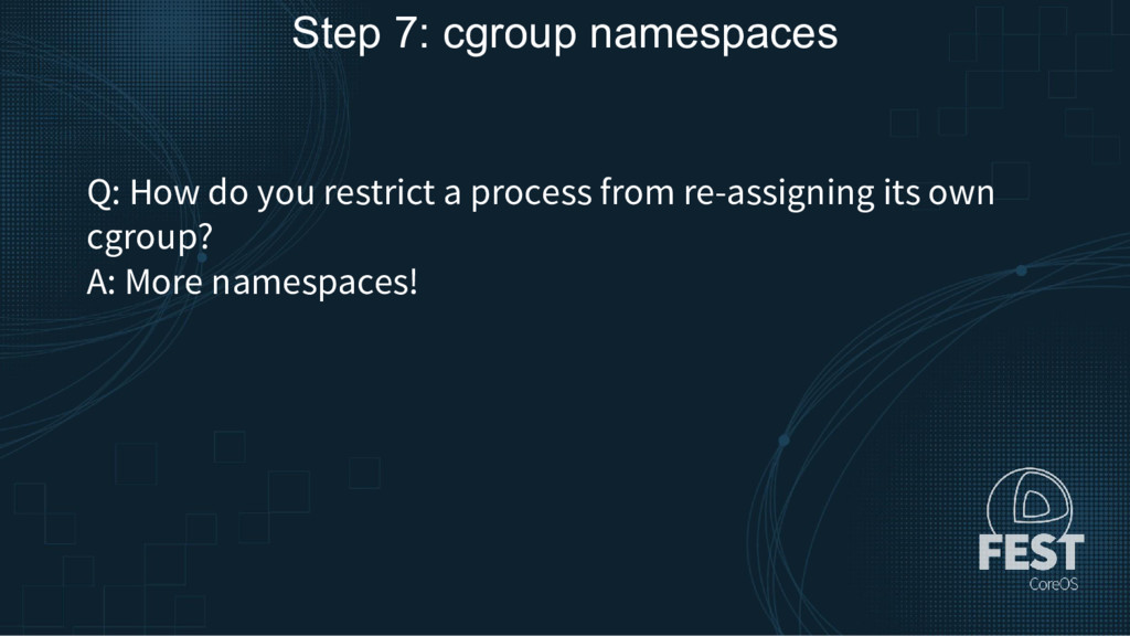 Step 7: cgroup namespaces Q: How do you restric...