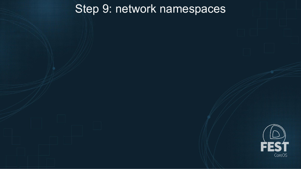Step 9: network namespaces