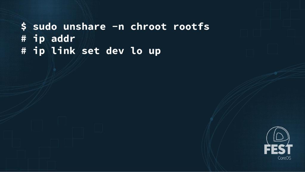 $ sudo unshare -n chroot rootfs # ip addr # ip ...