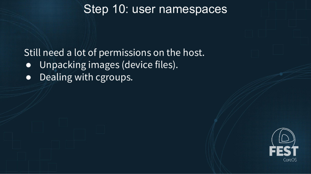 Step 10: user namespaces Still need a lot of pe...