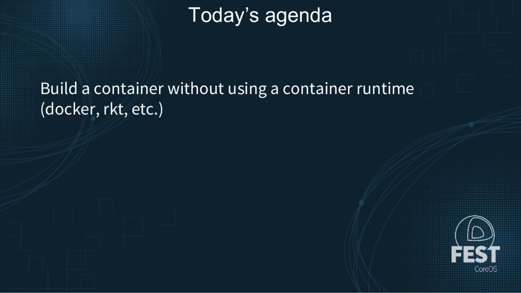 Today's agenda Build a container without using ...