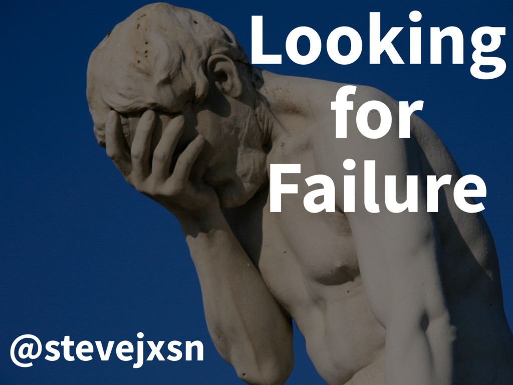 Looking for Failure @stevejxsn