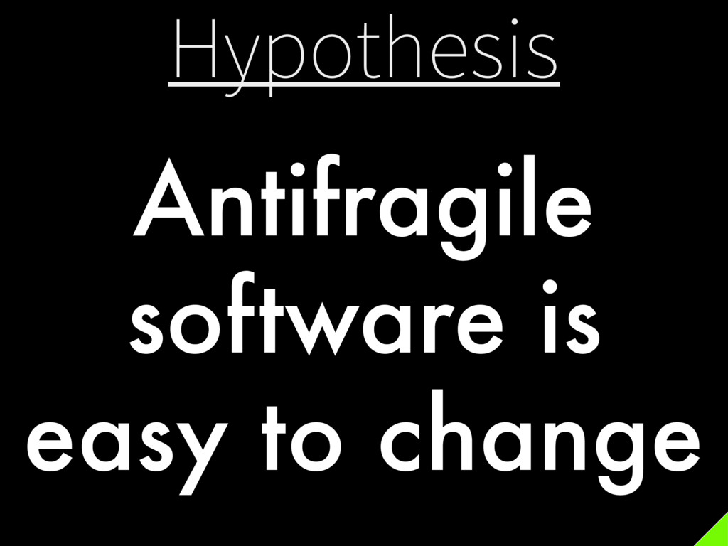 Hypothesis Antifragile software is easy to chan...