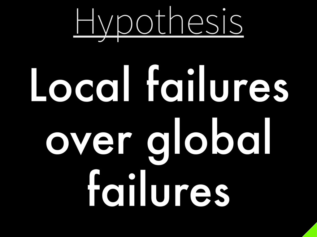 Hypothesis Local failures over global failures