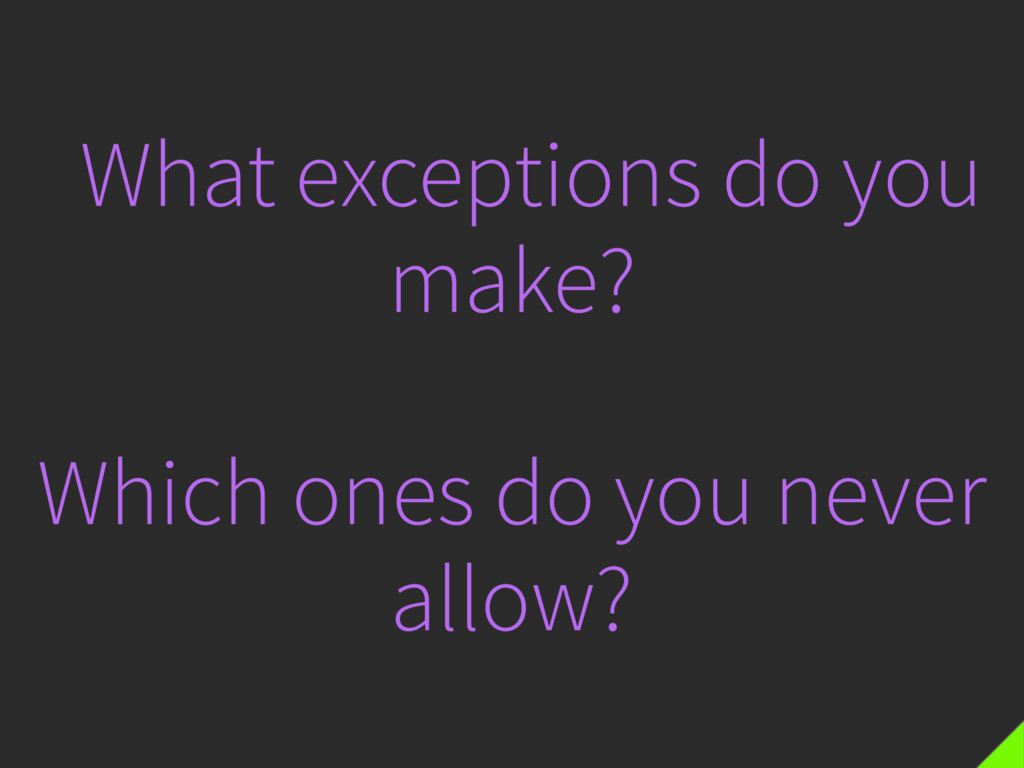 What exceptions do you make? Which ones do you ...