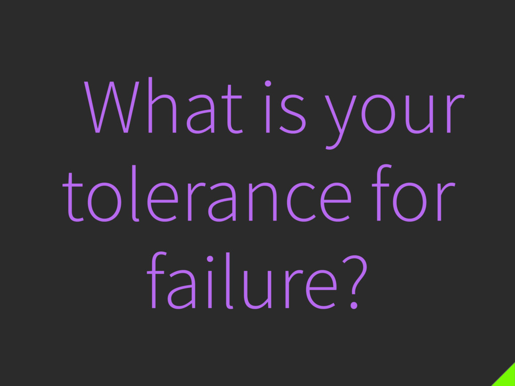 What is your tolerance for failure?