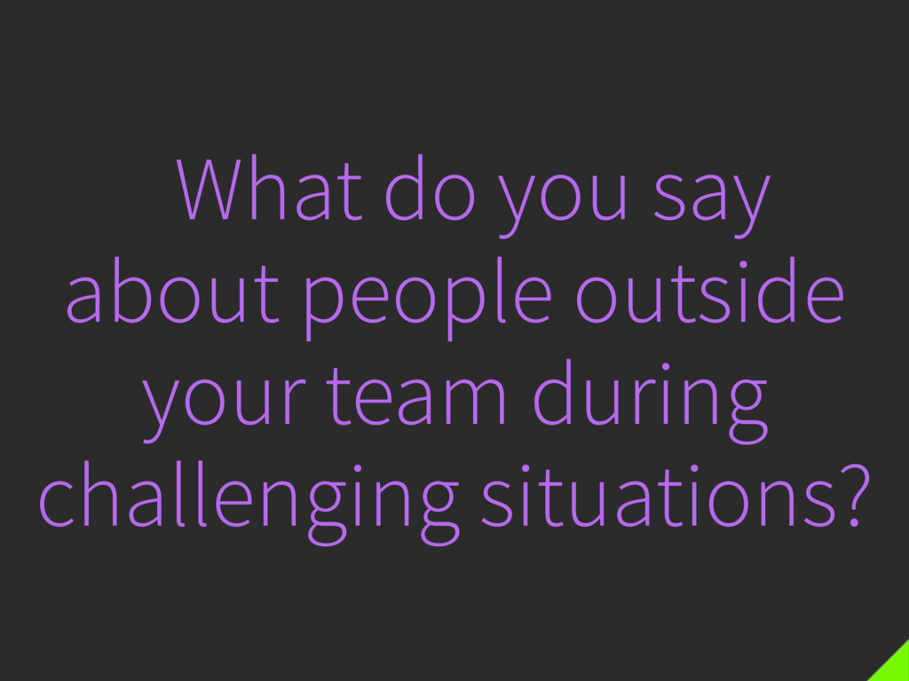 What do you say about people outside your team ...