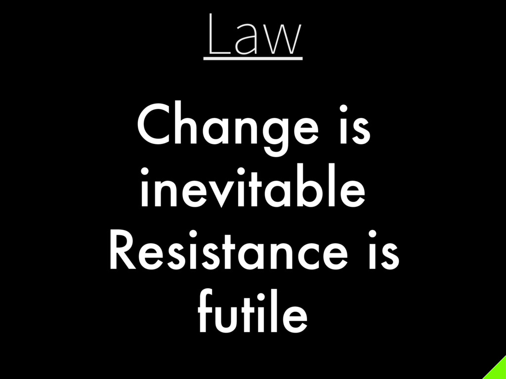 Law Change is inevitable Resistance is futile