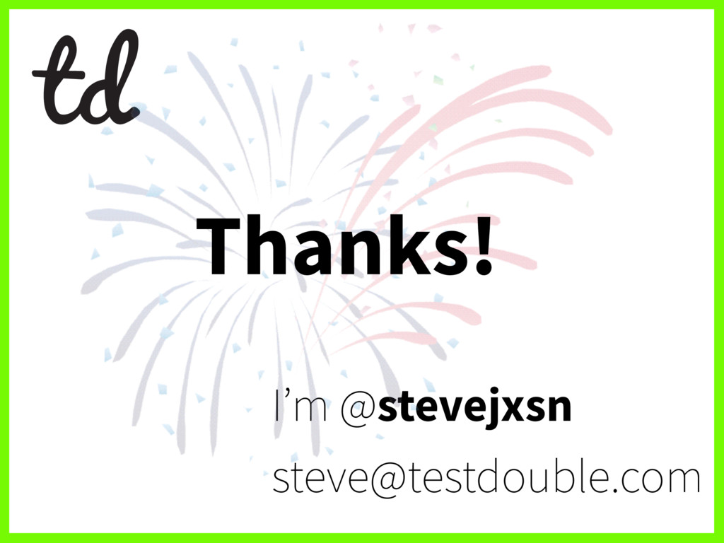 I'm @stevejxsn steve@testdouble.com Thanks!